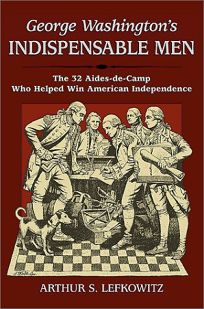 GEORGE WASHINGTONS INDISPENSABLE MEN: The Thirty-Two Aides-de-Camp Who Helped Win American Independence