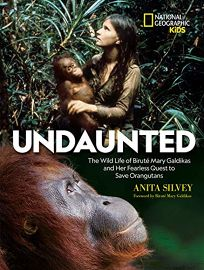 Children's Book Review: Undaunted: The Wild Life of Biruté Mary Galdikas and Her Fearless Quest to Save Orangutans by Anita Silvey. National Geographic, $18.99 (96p) ISBN 978-1-4263-3356-9
