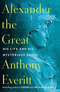 Alexander the Great: His Life and His Mysterious Death