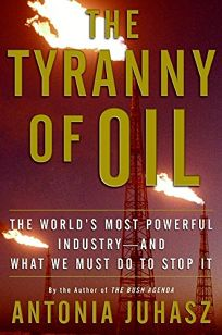The Tyranny of Oil: The Worlds Most Powerful Industry--And What We Must Do to Stop It