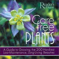 CARE-FREE PLANTS: A Guide to Growing the 200 Hardiest Low-Maintenance