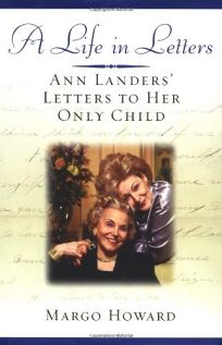 A LIFE IN LETTERS: Ann Landers Letters to Her Only Child