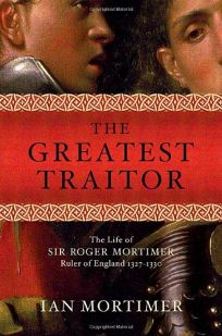 The Greatest Traitor: The Life of Sir Roger Mortimer