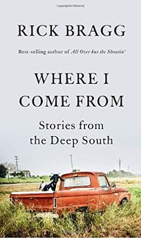 Nonfiction Book Review: Where I Come From: Stories from the Deep South by Rick Bragg. Knopf, $27.95 (256p) ISBN 978-0-593-31778-5