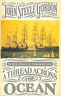 A THREAD ACROSS THE OCEAN: The Heroic Tale of the Transatlantic Cable