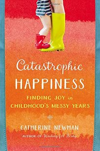 Catastrophic Happiness: Finding Joy in Childhoods Messy Years