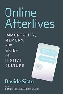Nonfiction Book Review: Online Afterlives: Immortality, Memory, and Grief in Digital Culture by Davide Sisto, trans. from the Italian by Bonnie McClellan-Broussard. MIT, $19.95 trade paper (216p) ISBN 978-0-262-53939-5