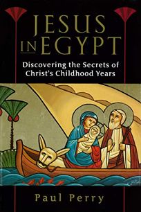 JESUS IN EGYPT: Discovering the Secrets of Christs Childhood Years