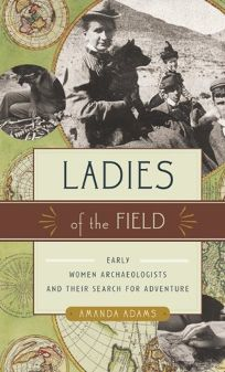Ladies of the Field: Women Archaeologists and Their Search for Adventure