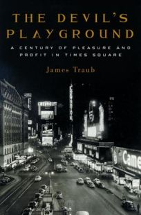THE DEVILS PLAYGROUND: A Century of Pleasure and Profit in Times Square