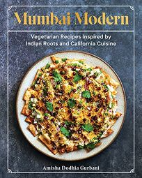 Mumbai Modern: Vegetarian Recipes Inspired by Indian Roots and California Cuisine
