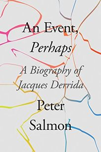 Nonfiction Book Review: An Event, Perhaps: A Biography of Jacques Derrida by Peter Salmon. Verso, $29.95 (336p) ISBN 978-1-78873-280-2