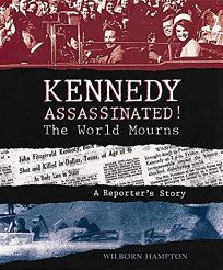 Kennedy Assassinated! the World Mourns: A Reporters Story