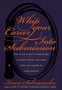 Whip Your Career Into Submission: The 30-Day Plan to Transform Yourself from Job Slave to Master of Your Own Destiny