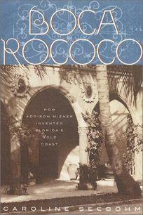 BOCA ROCOCO: How Addison Mizner Invented Floridas Gold Coast