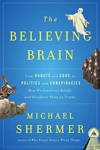 The Believing Brain: From Ghosts and Gods to Politics and Conspiracies%E2%80%94How We Construct Beliefs and Reinforce Them as Truths