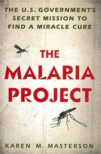The Malaria Project: The U.S. Governments Secret Mission to Find a Miracle Cure