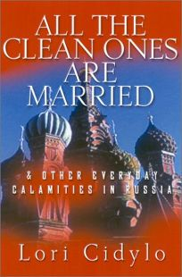 ALL THE CLEAN ONES ARE MARRIED: And Other Everyday Calamities in Russia