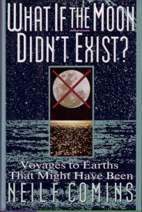 What If the Moon Didnt Exist: Voyages to Earths That Might Have Been