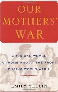 OUR MOTHERS WAR: American Women at Home and at the Front During World War II