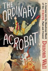 The Ordinary Acrobat: A Journey into the Wondrous World of the Circus