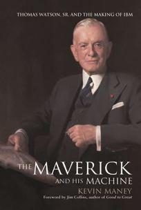 THE MAVERICK AND HIS MACHINE: Thomas Watson Sr. and the Making of IBM