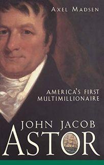 John Jacob Astor: Americas First Multimillionaire