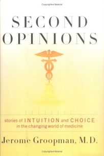 Second Opinions: Stories of Intuition and Choice in the Changing World of Medicine