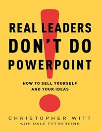 Real Leaders Dont Do PowerPoint: How to Sell Yourself and Your Ideas