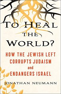 To Heal the World? How the Jewish Left Corrupts Judaism and Endangers Israel