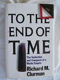 To the End of Time: The Seduction and Conquest of a Media Empire