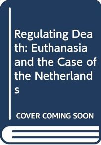 Regulating Death: Euthanasia and the Case of the Netherlands