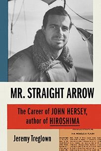 Nonfiction Book Review: Mr. Straight Arrow: The Career of John Hersey, Author of Hiroshima by Jeremy Treglown. Farrar, Straus and Giroux, $28 (384p) ISBN 978-0-374280-26-0