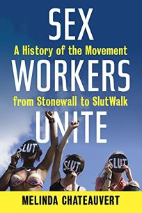 Sex Workers Unite! A History of the Movement from Stonewall to SlutWalk
