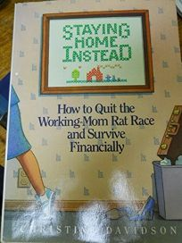 Staying Home Instead: How to Quit the Working-Mom Rat Race and Survive Financially