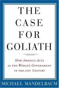 The Case for Goliath: How America Acts as the Worlds Government in the 21st Century