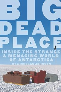 Big Dead Place: Inside the Strange & Menacing World of Antarctica