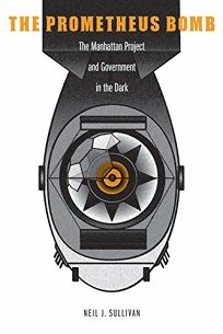 The Prometheus Bomb: The Manhattan Project and Government in the Dark