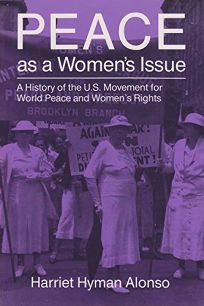Peace as a Womens Issue: A History of the U.S. Movement for World Peace and Womens Rights
