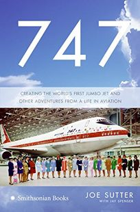 747: Creating the Worlds First Jumbo Jet and Other Adventures from a Life in Aviation