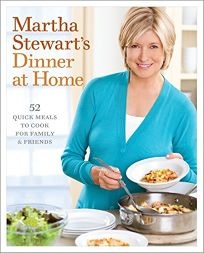Martha Stewarts Dinner at Home: 52 Quick Meals to Cook for Family & Friends