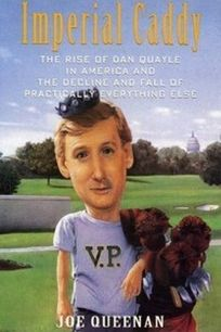 Imperial Caddy: The Rise of Dan Quayle in America and the Decline and Fall of Practically Everything Else