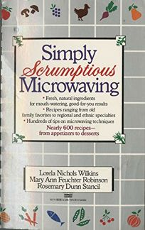 Simply Scrumptious Microwaving: A Collection of Recipes from Simple Everyday to Elegant Gourmet Dishes