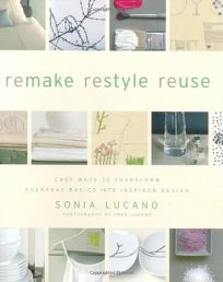 Remake Restyle Reuse: Easy Ways to Transform Everyday Basics Into Inspired Design