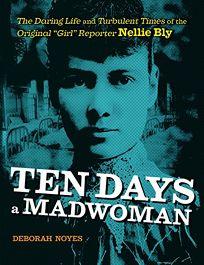 "Ten Days a Madwoman: The Daring Life and Turbulent Times of the Original ""Girl"" Reporter"