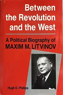 Between the Revolution and the West: A Political Biography of Maxim M. Litvinov
