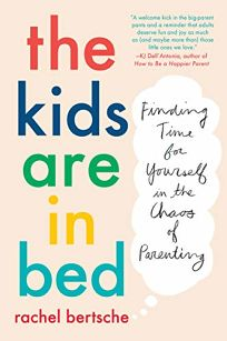 The Kids Are in Bed: Finding Time for Yourself in the Chaos of Parenting