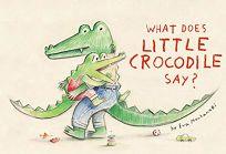 What Does Little Crocodile Say? Little Crocodile #1