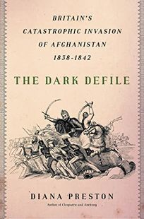 The Dark Defile: Britain's Catastrophic Invasion of Afghanistan 1838–1842
