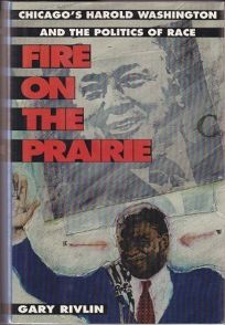 Fire on the Prairie: Chicagos Harold Washington and the Politics of Race